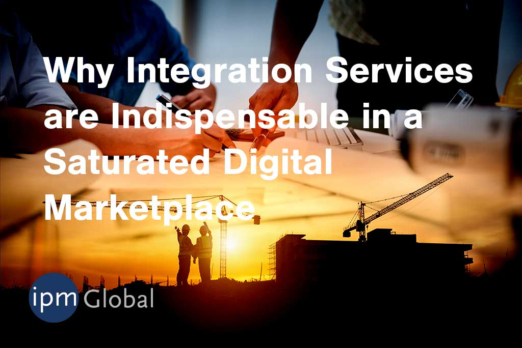 Why Integration Services are Indispensable in a Saturated Digital Marketplace